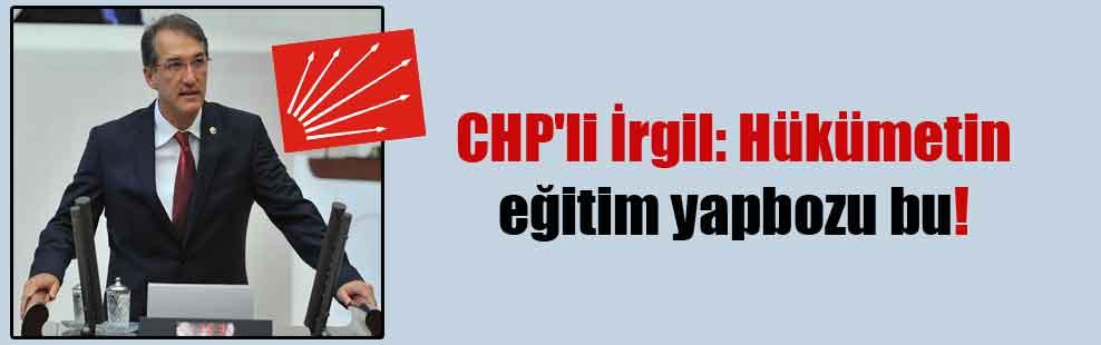 CHP'li İrgil: Hükümetin eğitim yapbozu bu!