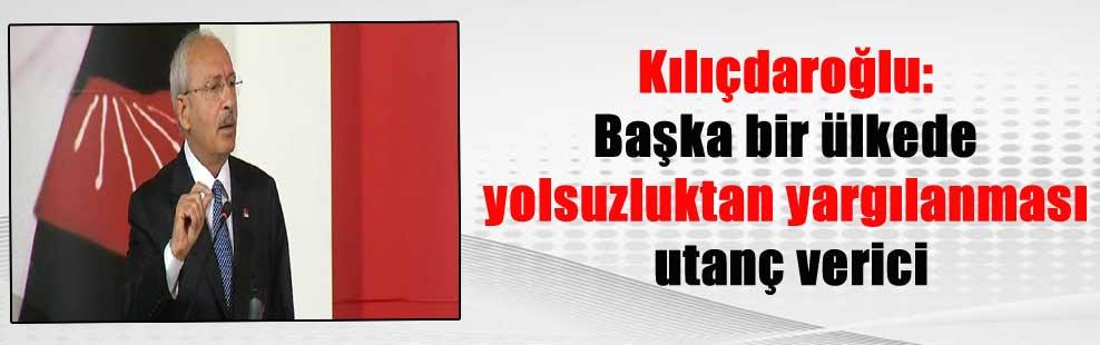 Kılıçdaroğlu: Başka bir ülkede yolsuzluktan yargılanması utanç verici