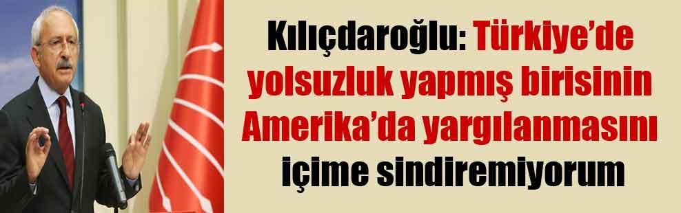 Kılıçdaroğlu: Türkiye'de yolsuzluk yapmış birisinin Amerika'da yargılanmasını içime sindiremiyorum
