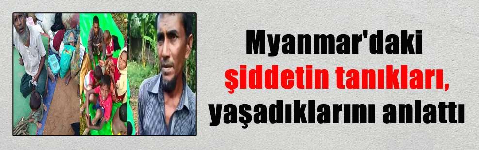 Myanmar'daki şiddetin tanıkları, yaşadıklarını anlattı