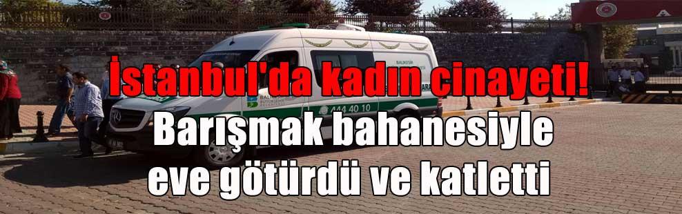 İstanbul'da kadın cinayeti! Barışmak bahanesiyle eve götürdü ve katletti