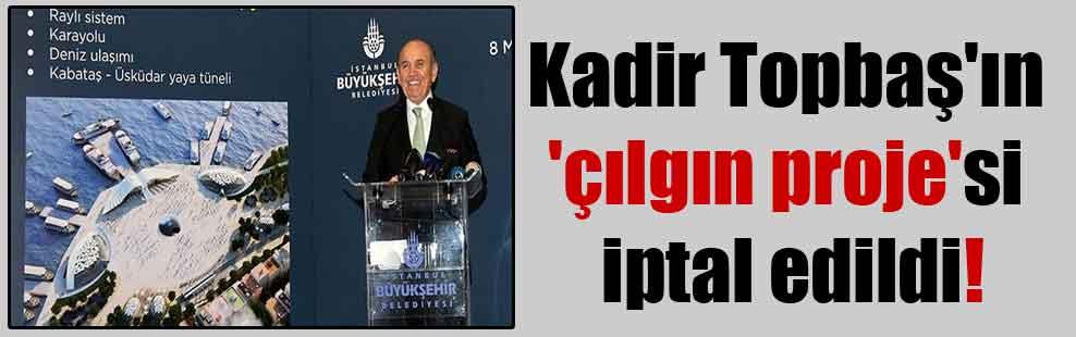 Kadir Topbaş'ın 'çılgın proje'si iptal edildi!