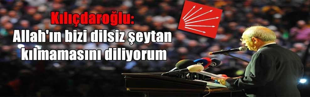 Kılıçdaroğlu: Allah'ın bizi dilsiz şeytan kılmamasını diliyorum