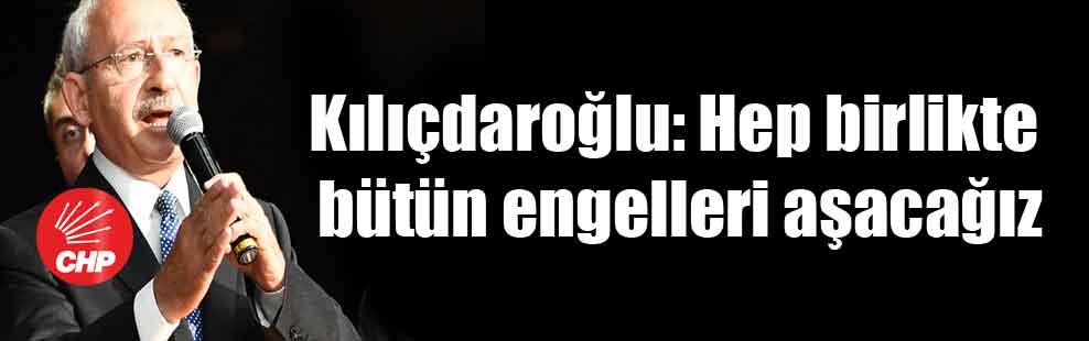 Kılıçdaroğlu: Hep birlikte bütün engelleri aşacağız