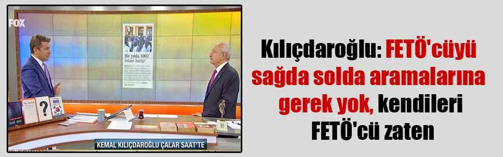 Kılıçdaroğlu: FETÖ'cüyü sağda solda aramalarına gerek yok, kendileri FETÖ'cü zaten