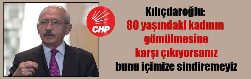 Kılıçdaroğlu: 80 yaşındaki kadının gömülmesine karşı çıkıyorsanız bunu içimize sindiremeyiz