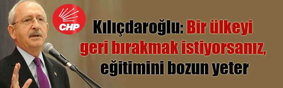Kılıçdaroğlu: Bir ülkeyi geri bırakmak istiyorsanız, eğitimini bozun yeter