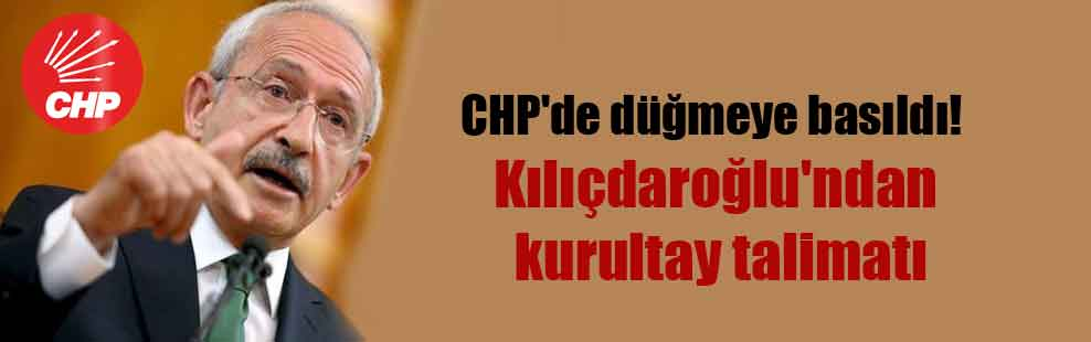 CHP'de düğmeye basıldı! Kılıçdaroğlu'ndan kurultay talimatı