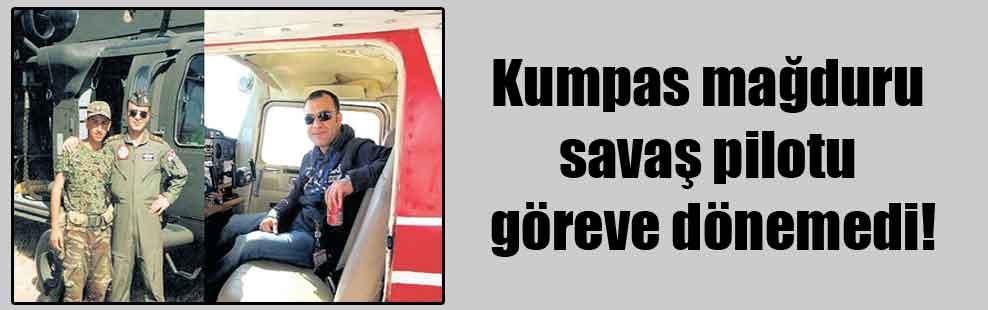 Kumpas mağduru savaş pilotu göreve dönemedi!