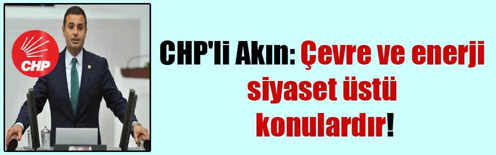 CHP'li Akın: Çevre ve enerji siyaset üstü konulardır!