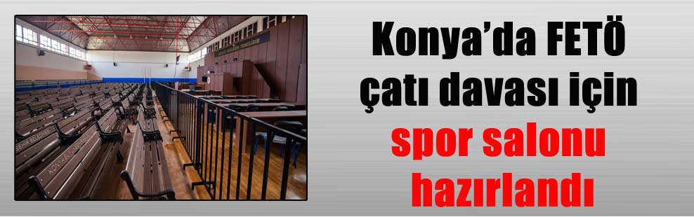 Konya'da FETÖ çatı davası için spor salonu hazırlandı