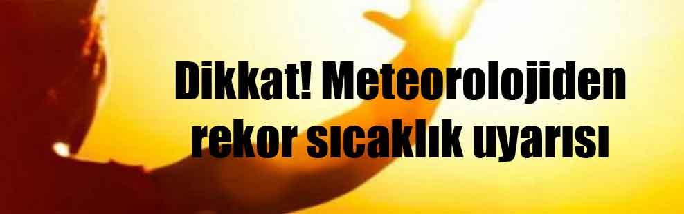 Dikkat! Meteorolojiden rekor sıcaklık uyarısı