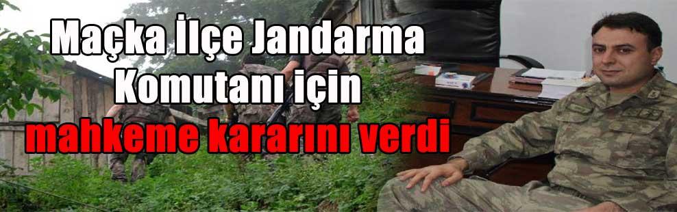 Maçka İlçe Jandarma Komutanı için mahkeme kararını verdi