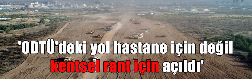 'ODTÜ'deki yol hastane için değil kentsel rant için açıldı'