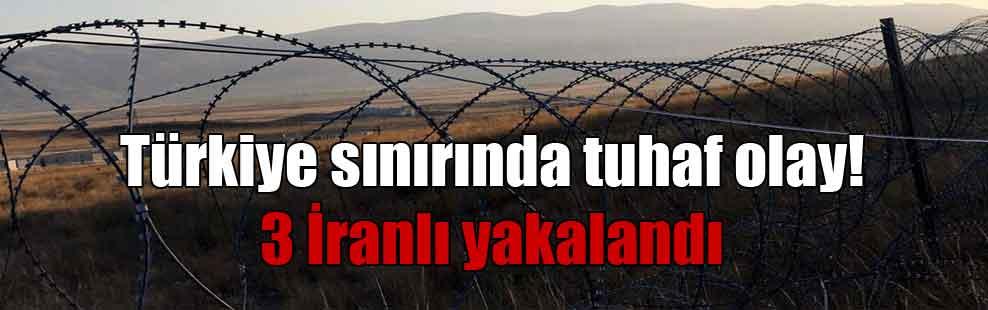 Türkiye sınırında tuhaf olay! 3 İranlı yakalandı