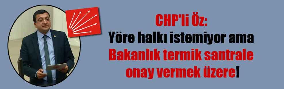 CHP'li Öz: Yöre halkı istemiyor ama Bakanlık termik santrale onay vermek üzere!