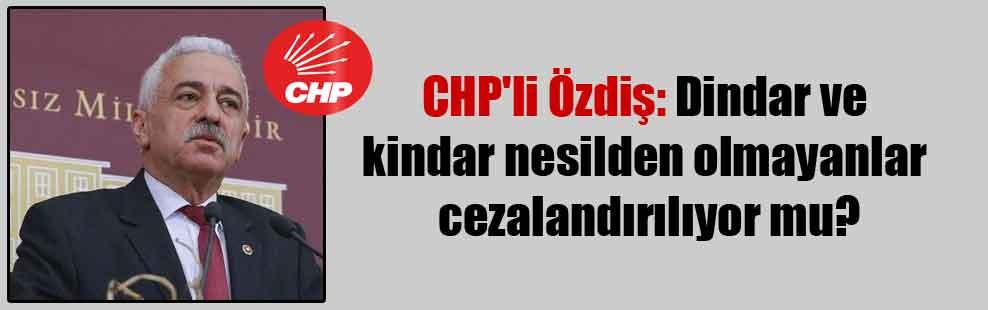CHP'li Özdiş: Dindar ve kindar nesilden olmayanlar cezalandırılıyor mu?