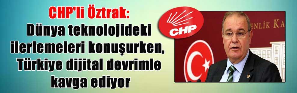 CHP'li Öztrak: Dünya teknolojideki ilerlemeleri konuşurken, Türkiye dijital devrimle kavga ediyor