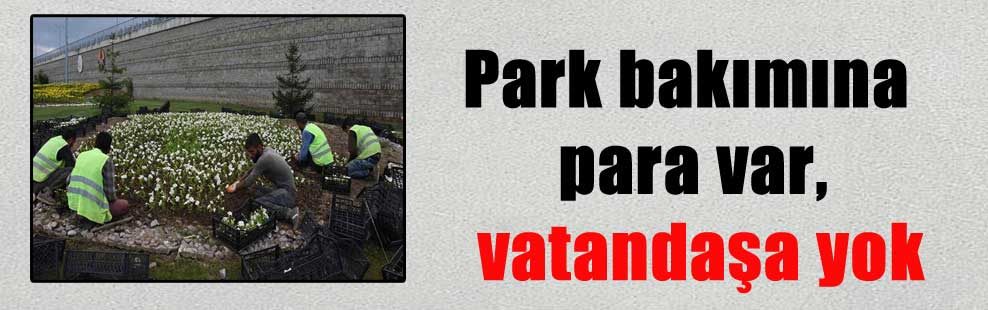 Park bakımına para var, vatandaşa yok