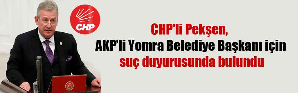 CHP'li Pekşen, AKP'li Yomra Belediye Başkanı için suç duyurusunda bulundu