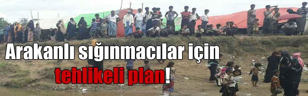 Arakanlı sığınmacılar için tehlikeli plan!