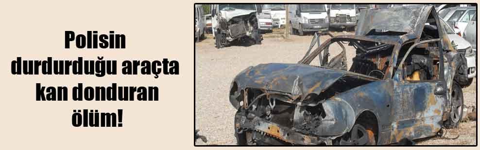 Polisin durdurduğu araçta kan donduran ölüm!
