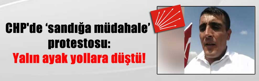 CHP'de 'sandığa müdahale' protestosu: Yalın ayak yollara düştü!