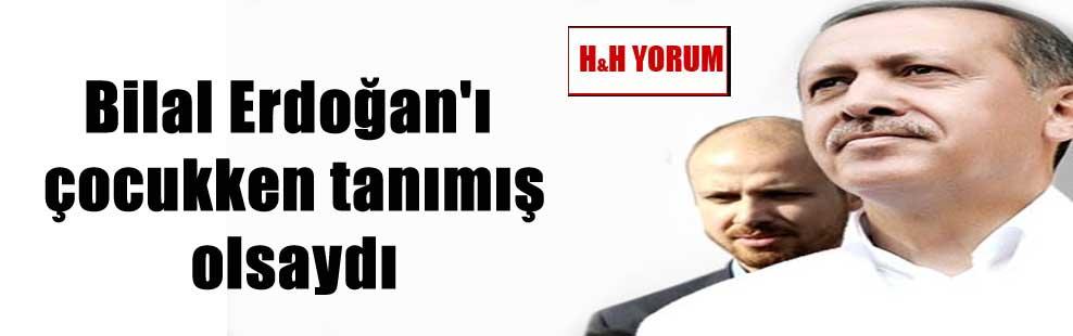 Bilal Erdoğan'ı çocukken tanımış olsaydı
