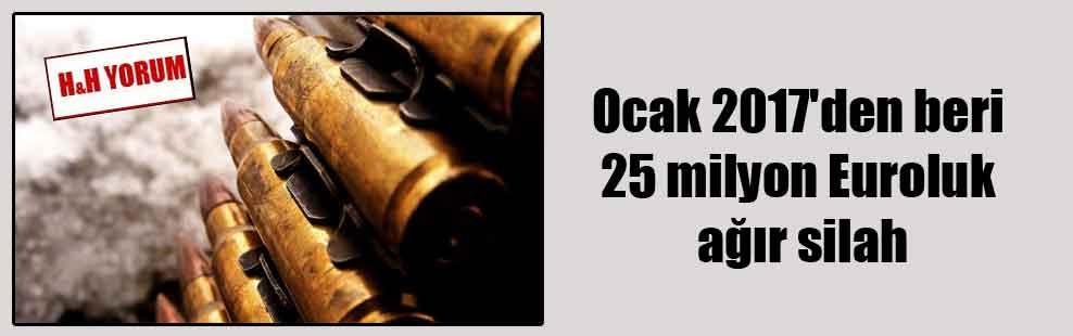 Ocak 2017'den beri 25 milyon Euroluk ağır silah