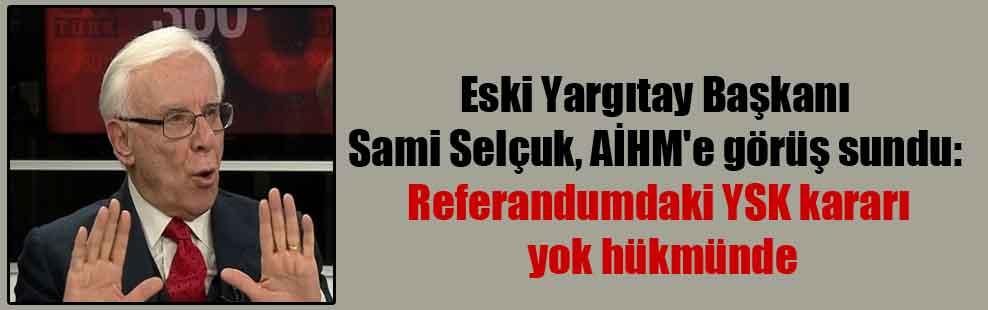 Eski Yargıtay Başkanı Sami Selçuk, AİHM'e görüş sundu: Referandumdaki YSK kararı yok hükmünde