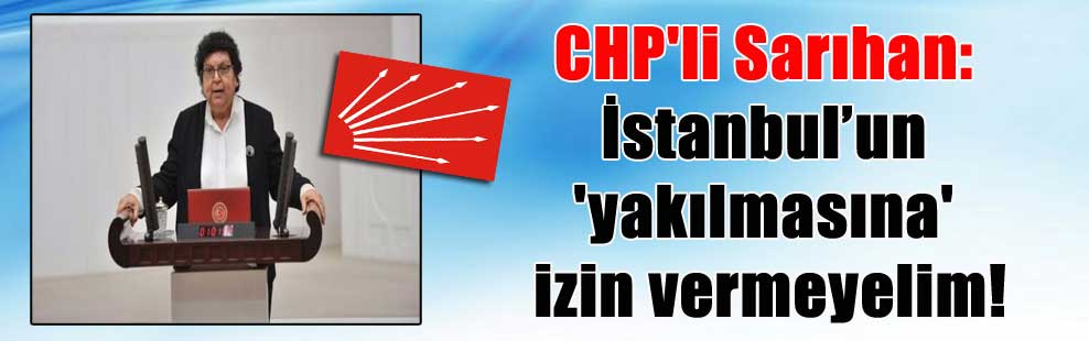 CHP'li Sarıhan: İstanbul'un 'yakılmasına' izin vermeyelim!