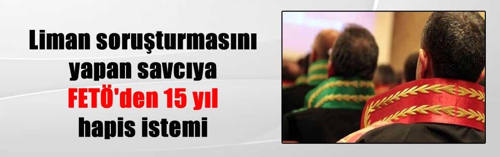 Liman soruşturmasını yapan savcıya FETÖ'den 15 yıl hapis istemi
