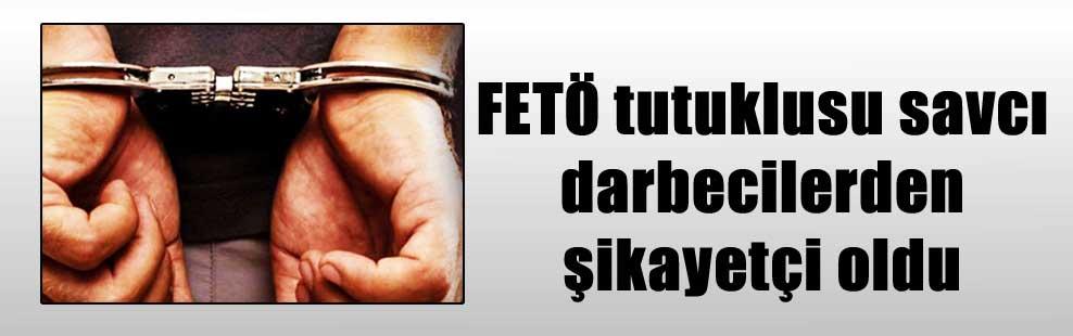 FETÖ tutuklusu savcı darbecilerden şikayetçi oldu