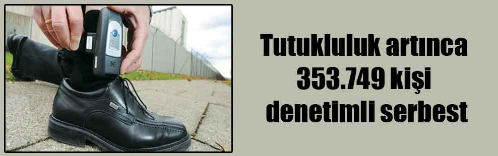 Tutukluluk artınca 353.749 kişi denetimli serbest
