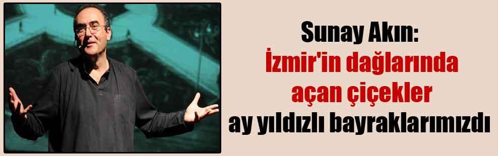 Sunay Akın: İzmir'in dağlarında açan çiçekler ay yıldızlı bayraklarımızdı