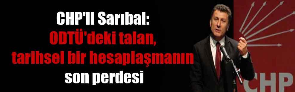 CHP'li Sarıbal: ODTÜ'deki talan, tarihsel bir hesaplaşmanın son perdesi