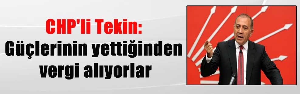 CHP'li Tekin: Güçlerinin yettiğinden vergi alıyorlar