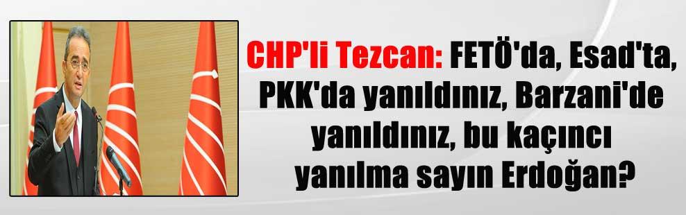 CHP'li Tezcan: FETÖ'da, Esad'ta, PKK'da yanıldınız, Barzani'de yanıldınız, bu kaçıncı yanılma sayın Erdoğan?