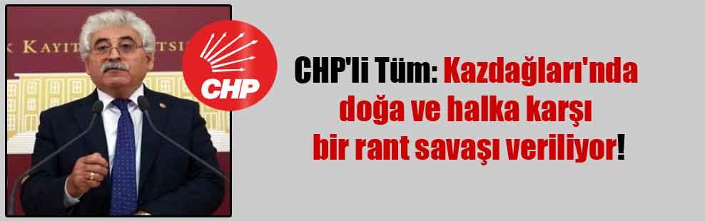 CHP'li Tüm: Kazdağları'nda doğa ve halka karşı bir rant savaşı veriliyor!