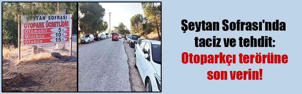 Şeytan Sofrası'nda taciz ve tehdit: Otoparkçı terörüne son verin!