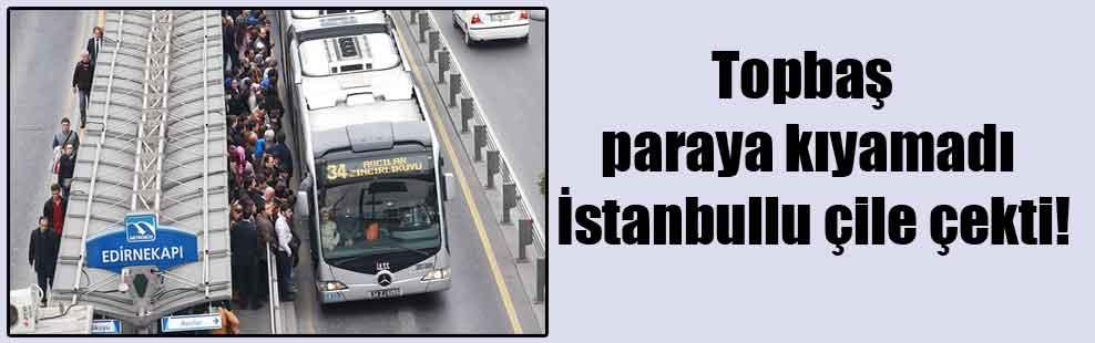 Topbaş paraya kıyamadı İstanbullu çile çekti!