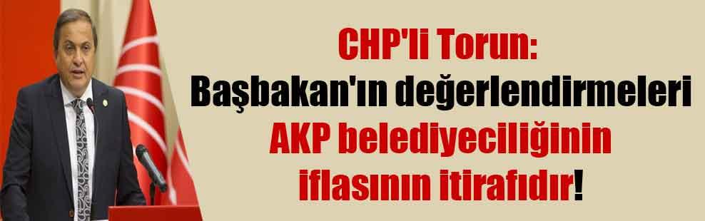 CHP'li Torun: Başbakan'ın değerlendirmeleri AKP belediyeciliğinin iflasının itirafıdır!