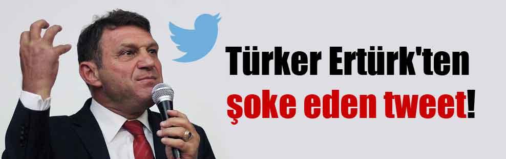 Türker Ertürk'ten şoke eden tweet!