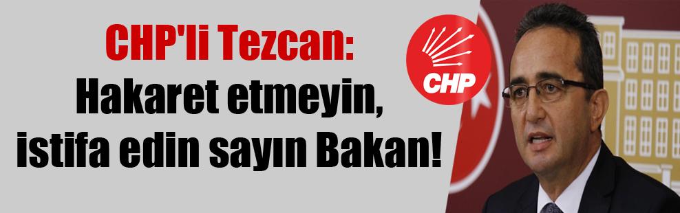 CHP'li Tezcan: Hakaret etmeyin, istifa edin sayın Bakan!