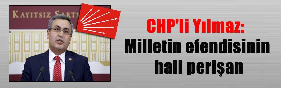 CHP'li Yılmaz: Milletin efendisinin hali perişan