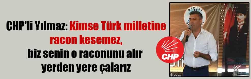 CHP'li Yılmaz: Kimse Türk milletine racon kesemez, biz senin o raconunu alır yerden yere çalarız