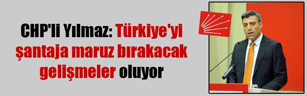 CHP'li Yılmaz: Türkiye'yi şantaja maruz bırakacak gelişmeler oluyor