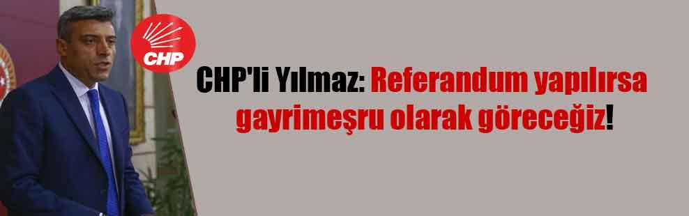 CHP'li Yılmaz: Referandum yapılırsa gayrimeşru olarak göreceğiz!