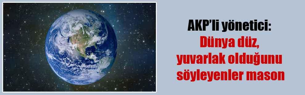 AKP'li yönetici: Dünya düz, yuvarlak olduğunu söyleyenler mason