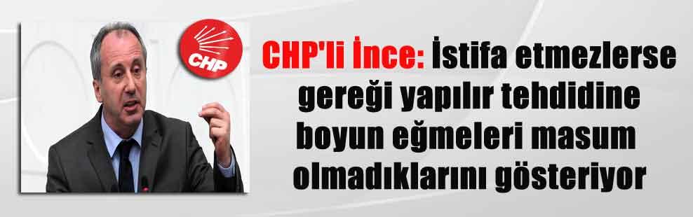 CHP'li İnce: İstifa etmezlerse gereği yapılır tehdidine boyun eğmeleri masum olmadıklarını gösteriyor